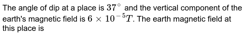 The angle of dip at a place is `37^@` and the vertical component of the earth's magnetic field is `6 times 10^-5 T`. The earth magnetic field at this place is