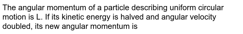 The angular momentum of a particle describing uniform circular motion is L. If its kinetic energy is halved and angular velocity doubled, its new angular momentum is