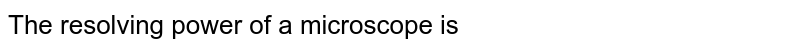 The resolving power of a microscope is