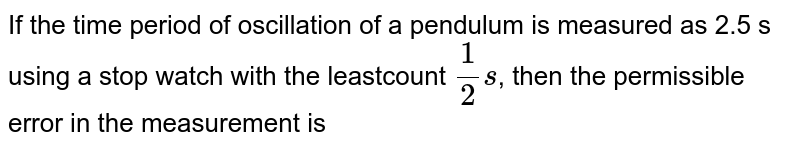 If the time period of oscillation of a pendulum is measured as 2.5 s using a stop watch with the leastcount `(1)/(2)s`, then the permissible error in the measurement is