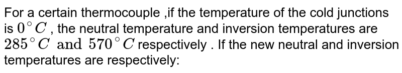 For a certain thermocouple ,if the temperature of the cold junctions is ` 0^(@) C ` , the neutral temperature and inversion temperatures are ` 285^(@)C and 570 ^(@) C ` respectively  . If the new neutral and inversion temperatures are respectively: