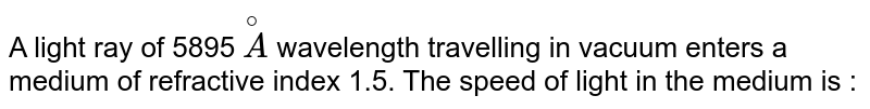 A light ray of 5895 `overset(@)(A)` wavelength travelling in vacuum enters a medium of refractive index 1.5. The speed of light in the medium is :