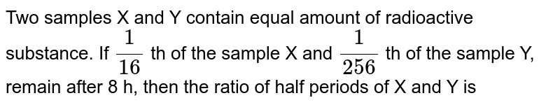 Two samples X and Y contain equal amount of radioactive substance. If `(1)/(16)` th of the sample X and `(1)/(256)` th of the sample Y, remain after 8 h, then the ratio of half periods of X and Y is