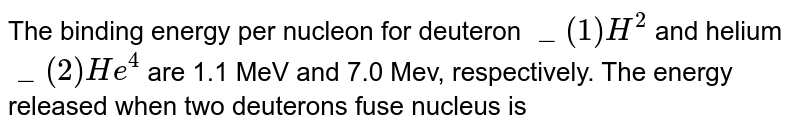 The binding energy per nucleon for deuteron `_(1)H^(2)` and helium `_(2)He^(4)` are 1.1 MeV and 7.0 Mev, respectively. The energy released when two deuterons fuse nucleus is