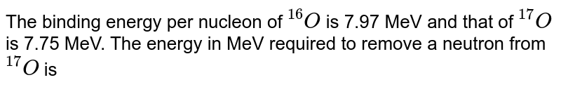 """The binding energy per nucleon of `""""""""^(16)O` is 7.97 MeV and that of `""""""""^(17)O` is 7.75 MeV. The energy in MeV required to remove a neutron from `""""""""^(17)O` is"""