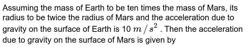 Assuming the mass of Earth to be ten times the mass of Mars, its radius to be twice the radius of Mars and the acceleration due to gravity on the surface of Earth is 10 `m//s^(2)`  .  Then the acceleration due to gravity on the surface of Mars is given by