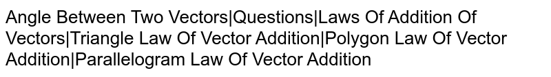 Angle Between Two Vectors|Questions|Laws Of Addition Of Vectors|Triangle Law Of Vector Addition|Polygon Law Of Vector Addition|Parallelogram Law Of Vector Addition