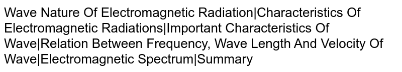 Wave Nature Of Electromagnetic Radiation|Characteristics Of Electromagnetic Radiations|Important Characteristics Of Wave|Relation Between Frequency, Wave Length And Velocity Of Wave|Electromagnetic Spectrum|Summary