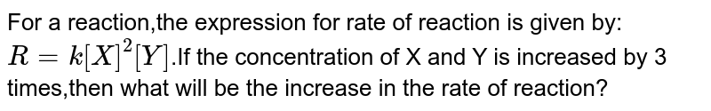 For a reaction,the expression for rate of reaction is given by: `R=k[X]^(2 )[Y]`.If the concentration of X and Y is increased by 3 times,then what will be the increase in the rate of reaction?