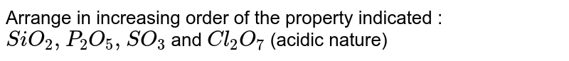 Arrange  in increasing order of the property indicated : <br> `SiO_(2), P_(2)O_(5), SO_(3)` and `Cl_(2)O_(7)` (acidic nature)