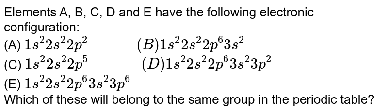 """Elements A, B, C, D and E have the following electronic configuration: <br> (A) `1s^(2)2s^(2)2p^(2)""""         """"(B) 1s^(2)2s^(2)2p^(6)3s^(2)` <br> (C)  `1s^(2)2s^(2)2p^(5) """"          """"(D) 1s^(2)2s^(2)2p^(6)3s^(2)3p^(2)` <br> (E) `1s^(2)2s^(2)2p^(6)3s^(2)3p^(6)`  <br> Which of these will belong to the same group in the periodic table?"""