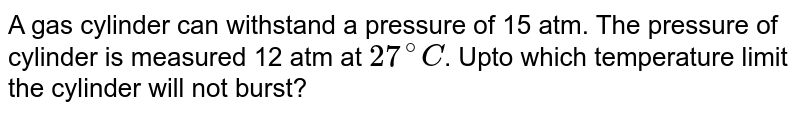 A gas cylinder can withstand a pressure of 15 atm. The pressure of cylinder is measured 12 atm at `27^(@)C`. Upto which temperature limit the cylinder will not burst?
