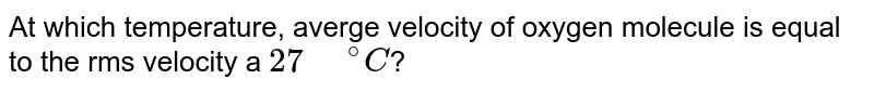 """At which temperature, averge velocity of oxygen molecule is equal to the rms velocity a `27"""" """"^(@)C`?"""