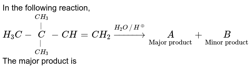 """In the following reaction, <br>  `H_3C-underset(CH_3)underset( )overset(CH_3)overset C-CH=CH_2 overset(H_2O //H^(o+))tounderset""""Major product""""A+underset""""Minor product""""B` <br> The major product is"""