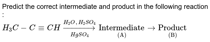 """Predict the correct intermediate and product in the following reaction : <br> `H_3C-C-=CH underset(HgSO_4)overset(H_2O,H_2SO_4)to underset""""(A)""""""""Intermediate"""" to underset""""(B)""""""""Product""""`"""