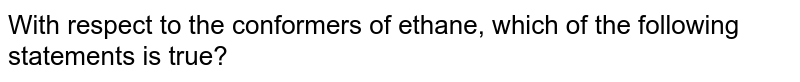 With respect to the conformers of ethane, which of the following statements is true?