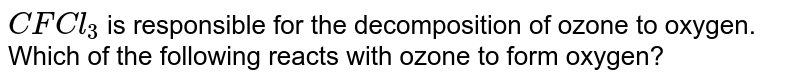 `CFCl_3` is responsible for the decomposition of ozone to oxygen. Which of the following reacts with ozone to form oxygen?