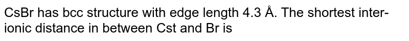CsBr has bcc structure with edge length 4.3 Å. The shortest inter-ionic distance in between Cst and Br is