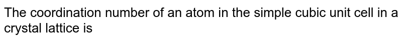 The coordination number of an atom in the simple cubic unit cell in a crystal lattice is