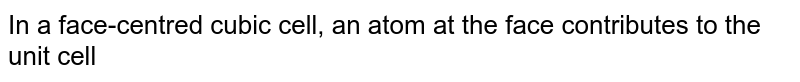In a face-centred cubic cell, an atom at the face contributes to the unit cell