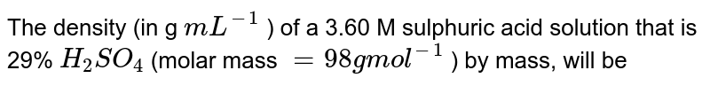 The density (in g `mL^(-1)` ) of a 3.60 M sulphuric acid solution that is 29% `H_2SO_4` (molar mass `= 98 g mol^(-1)` ) by mass, will be