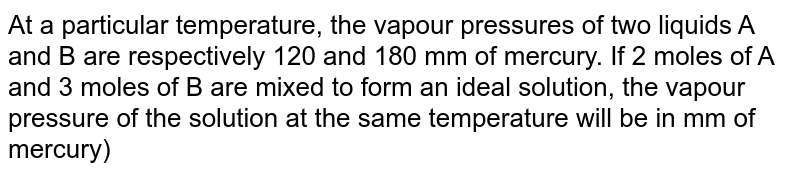At a particular temperature, the vapour pressures of two liquids A and B are respectively 120 and 180 mm of mercury. If 2 moles of A and 3 moles of B are mixed to form an ideal solution, the vapour pressure of the solution at the same temperature will be in mm of mercury)