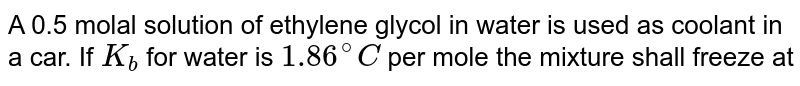 A 0.5 molal solution of ethylene glycol in water is used as coolant in a car. If `K_b` for water is `1.86^@C` per mole the mixture shall freeze at