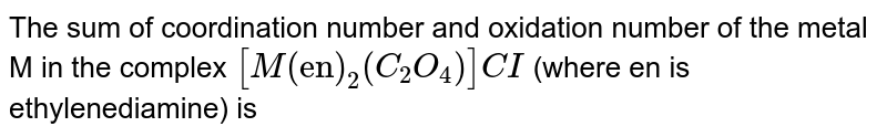 """The sum of coordination number and oxidation number of the metal M in the complex `[M(""""en"""")_2(C_2O_4)]CI`  (where en is ethylenediamine) is"""