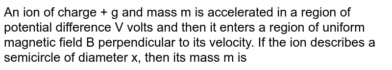 An ion of charge + g and mass m is accelerated in a  region of potential difference V volts and then it enters a region of uniform magnetic field B perpendicular to its velocity. If the ion describes a semicircle of diameter x, then its mass m is