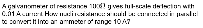 A galvanometer of resistance 100`Omega` gives full-scale  deflection with 0.01 A current How nucli resistance should be connected in parallel to convert it into an ammeter of range 10 A?