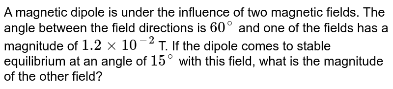 A magnetic dipole is under the influence of two magnetic  fields. The angle between the field directions is `60^(@)` and one of the fields has a magnitude of `1.2 xx 10^(-2)` T. If the dipole comes to stable equilibrium at an angle of `15^(@)` with this field, what is the magnitude of the other field?
