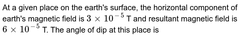 At a given place on the earth's surface, the horizontal  component of earth's magnetic field is `3 xx 10^(-5)` T and resultant magnetic field is `6 xx 10^(-5)` T. The angle of dip at this place is
