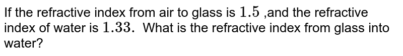 If the refractive index from air to glass is `1.5` ,and the refractive index of water is `1.33.` What is the refractive index from glass into water?
