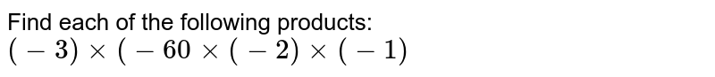 Find each of the following products: <br> `(-3)xx(-60xx(-2)xx(-1)`