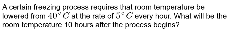 A certain freezing process requires that room temperature be lowered from `40^@C` at the rate of `5^@C` every hour. What will be the room temperature 10 hours after the process begins?