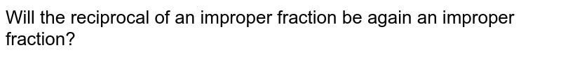 Will the reciprocal of an improper fraction be again an improper fraction?