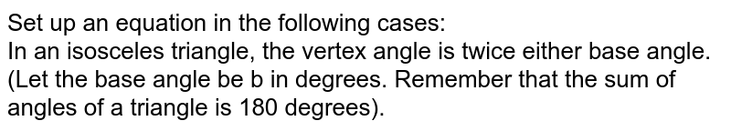 Set up an equation in the following cases: <br> In an isosceles triangle, the vertex angle is twice either base angle. (Let the base angle be b in degrees. Remember that the sum of angles of a triangle is 180 degrees).