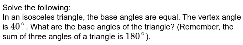 Solve the following: <br> In an isosceles triangle, the base angles are equal. The vertex angle is `40^@`. What are the base angles of the triangle? (Remember, the sum of three angles of a triangle is `180^@`).