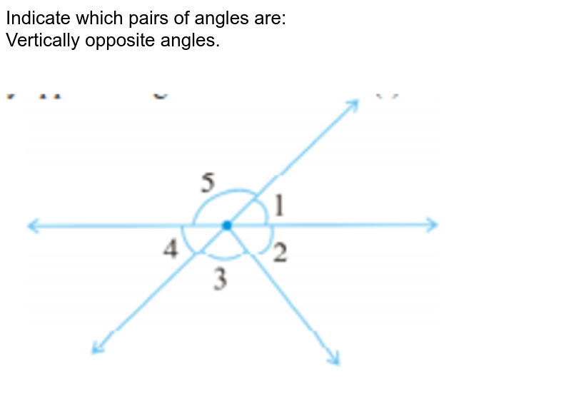 """Indicate which pairs of angles are: <br> Vertically opposite angles. <br>   <img src=""""https://d10lpgp6xz60nq.cloudfront.net/physics_images/PSEB_MAT_VII_C05_E07_026_Q01.png"""" width=""""80%"""">"""