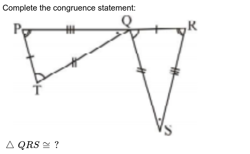 """Complete the congruence statement: <br> <img src=""""https://doubtnut-static.s.llnwi.net/static/physics_images/PSEB_MAT_VII_C07_E11_012_Q01.png"""" width=""""80%""""> <br> `triangleQRS ~=?`"""