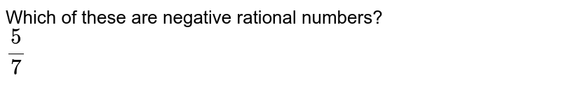 Which of these are negative rational numbers? <br> `5/7`