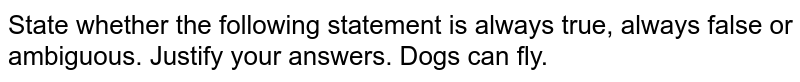State whether the following statement is always true, always false or ambiguous. Justify your answers. Dogs can fly.