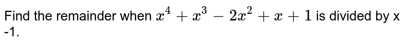 Find the remainder when `x^4 + x^3 -2x^2 + x + 1` is divided by x -1.