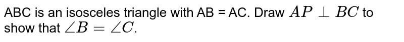 ABC is an isosceles triangle with AB = AC. Draw `AP bot BC` to show that `angle B = angle C`.