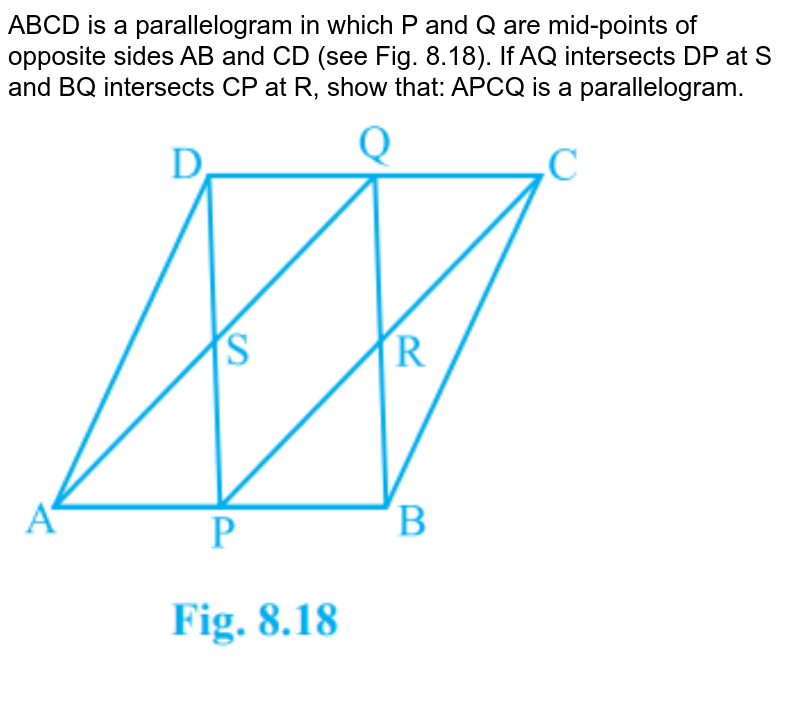 """ABCD is a parallelogram in which P and Q are mid-points of opposite sides AB and CD (see Fig. 8.18). If AQ intersects DP at S and BQ intersects CP at R, show that: APCQ is a parallelogram. <br><img src=""""https://doubtnut-static.s.llnwi.net/static/physics_images/PSEB_MAT_IX_C08_S01_006_Q01.png"""" width=""""80%"""">"""