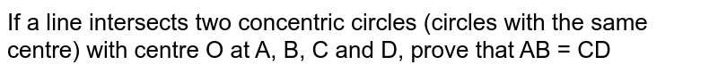 If a line intersects two concentric circles (circles with the same centre) with centre O at A, B, C and D, prove that AB = CD <br>