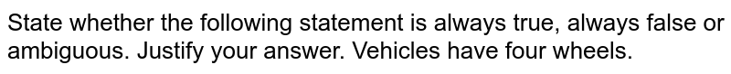 State whether the following statement is always true, always false or ambiguous. Justify your answer. Vehicles have four wheels.