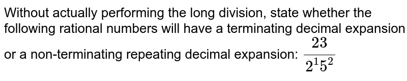 Without actually performing the long division, state whether the following rational numbers will have a terminating decimal expansion or a non-terminating repeating decimal expansion: `(23)/(2^1 5^2)`