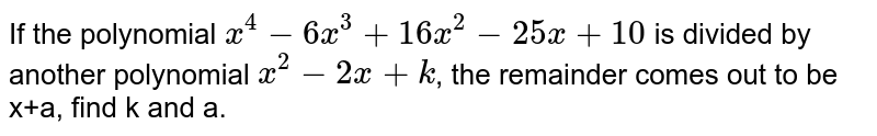 If the polynomial `x^4-6x^3+16x^2-25x+10` is divided by another polynomial `x^2-2x+k`, the remainder comes out to be x+a, find k and a.