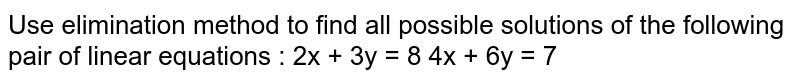 Use elimination method to find all possible solutions of the following pair of linear equations : 2x + 3y = 8 4x + 6y = 7